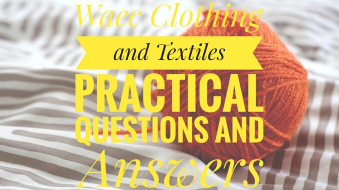 Waec Clothing and Textiles practical Questions and answers